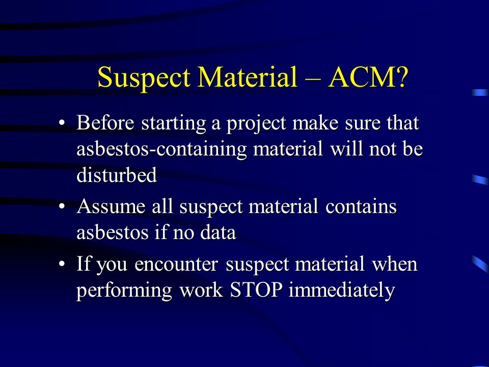 Suspect Material – ACM? Before starting a project make sure that asbestos-containing material will not be disturbedBefore starting a project make sure
