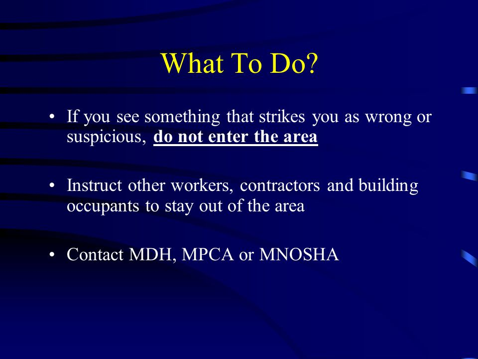 What To Do? If you see something that strikes you as wrong or suspicious, do not enter the area Instruct other workers, contractors and building occup