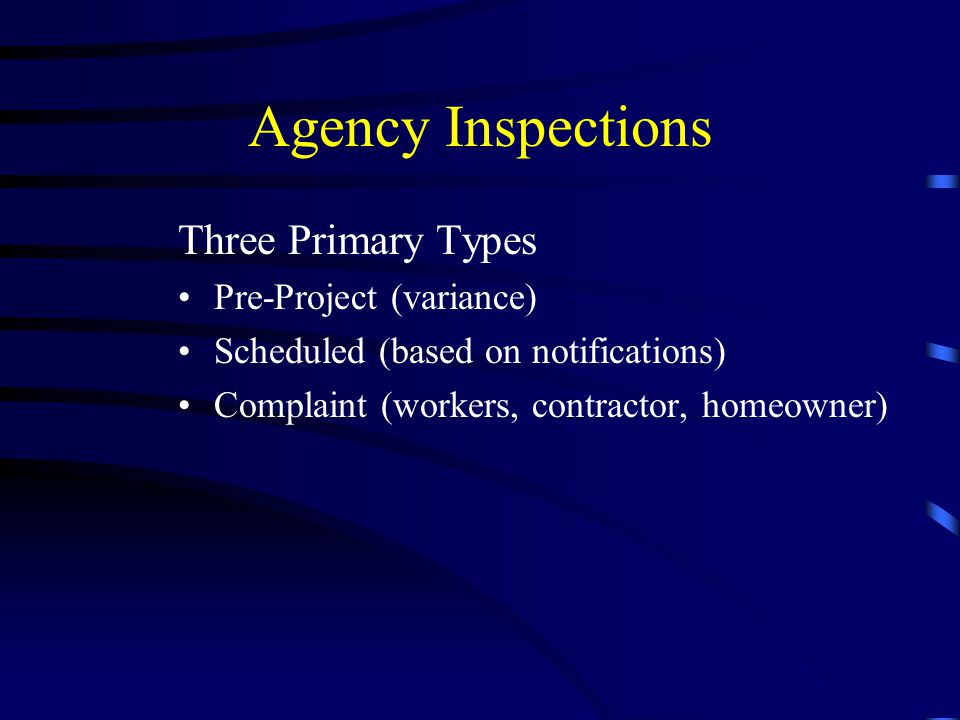 Agency Inspections Three Primary Types Pre-Project (variance) Scheduled (based on notifications) Complaint (workers, contractor, homeowner)