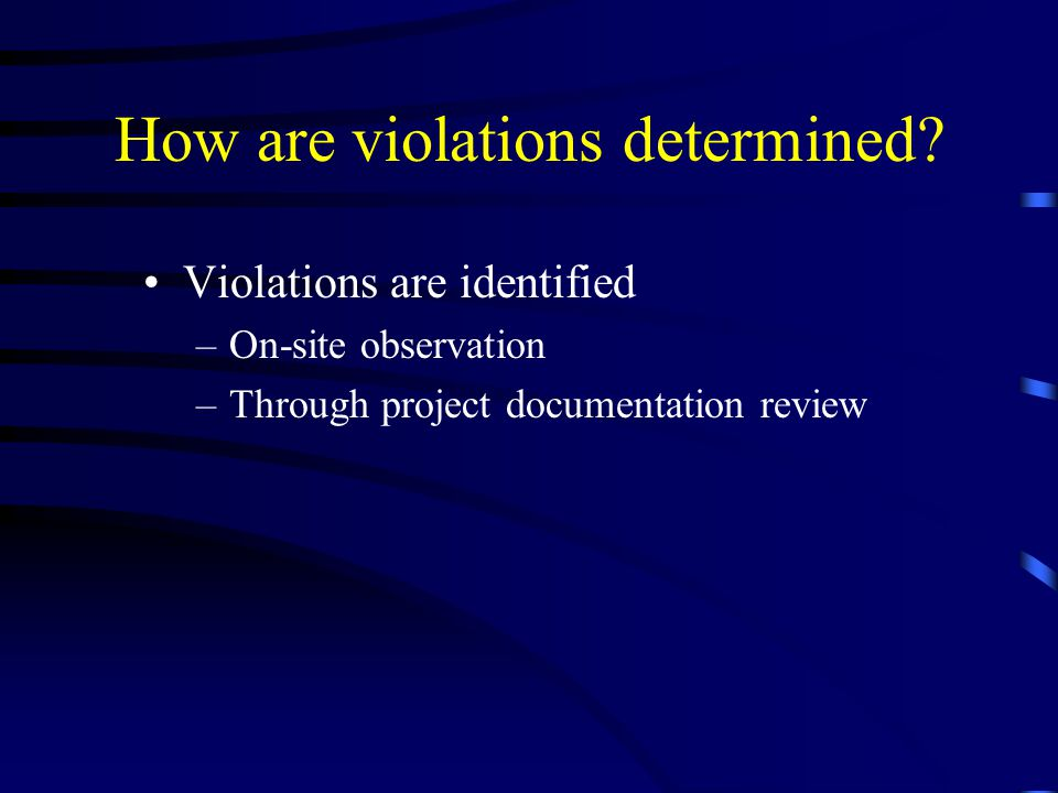 How are violations determined? Violations are identified –On-site observation –Through project documentation review
