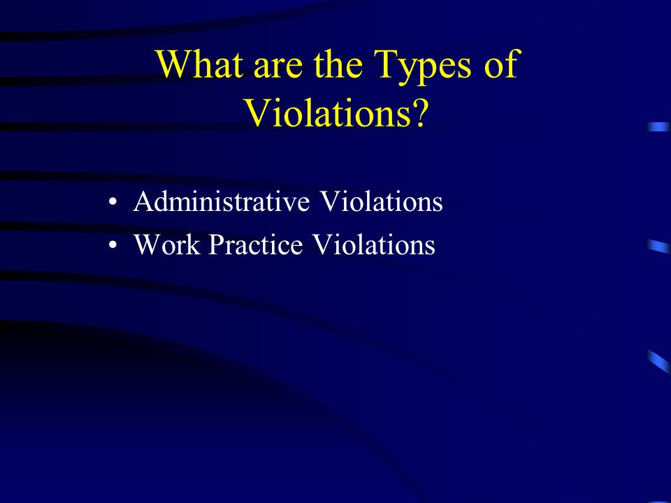 What are the Types of Violations? Administrative Violations Work Practice Violations