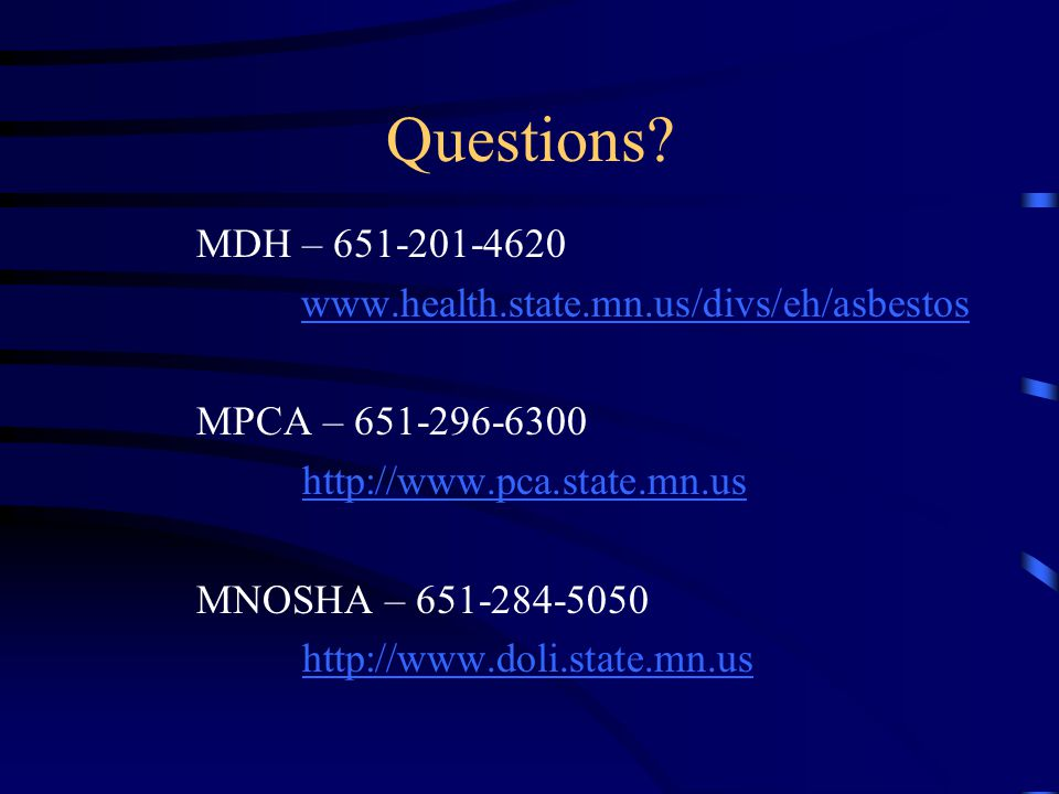 Questions? MDH – 651-201-4620 www.health.state.mn.us/divs/eh/asbestos MPCA – 651-296-6300 http://www.pca.state.mn.us MNOSHA – 651-284-5050 http://www.