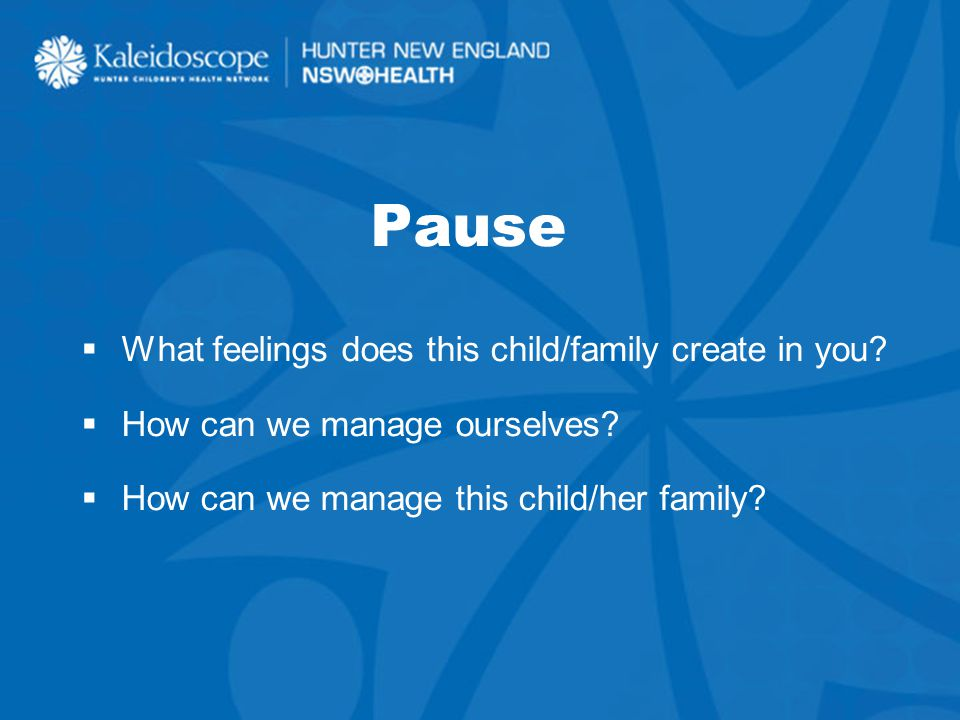9 Pause  What feelings does this child/family create in you.