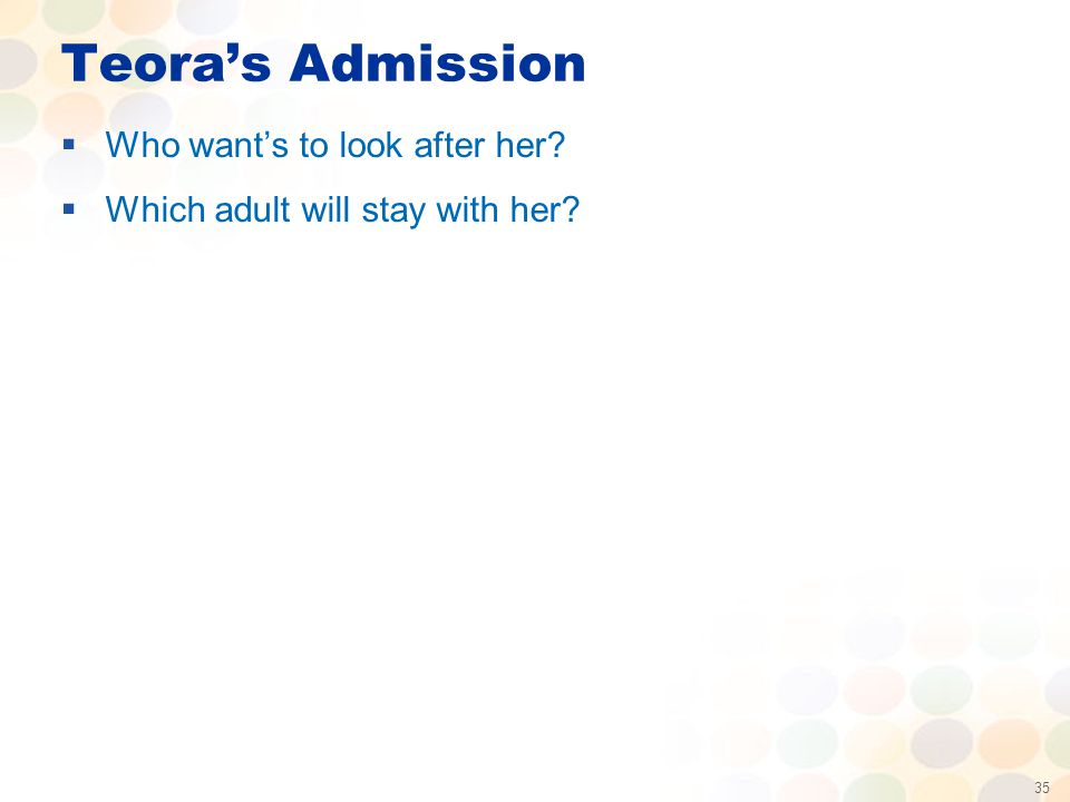 35 Teora's Admission  Who want's to look after her?  Which adult will stay with her?