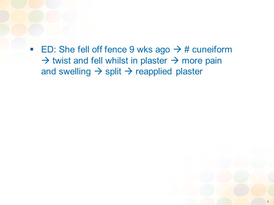 4  ED: She fell off fence 9 wks ago  # cuneiform  twist and fell whilst in plaster  more pain and swelling  split  reapplied plaster