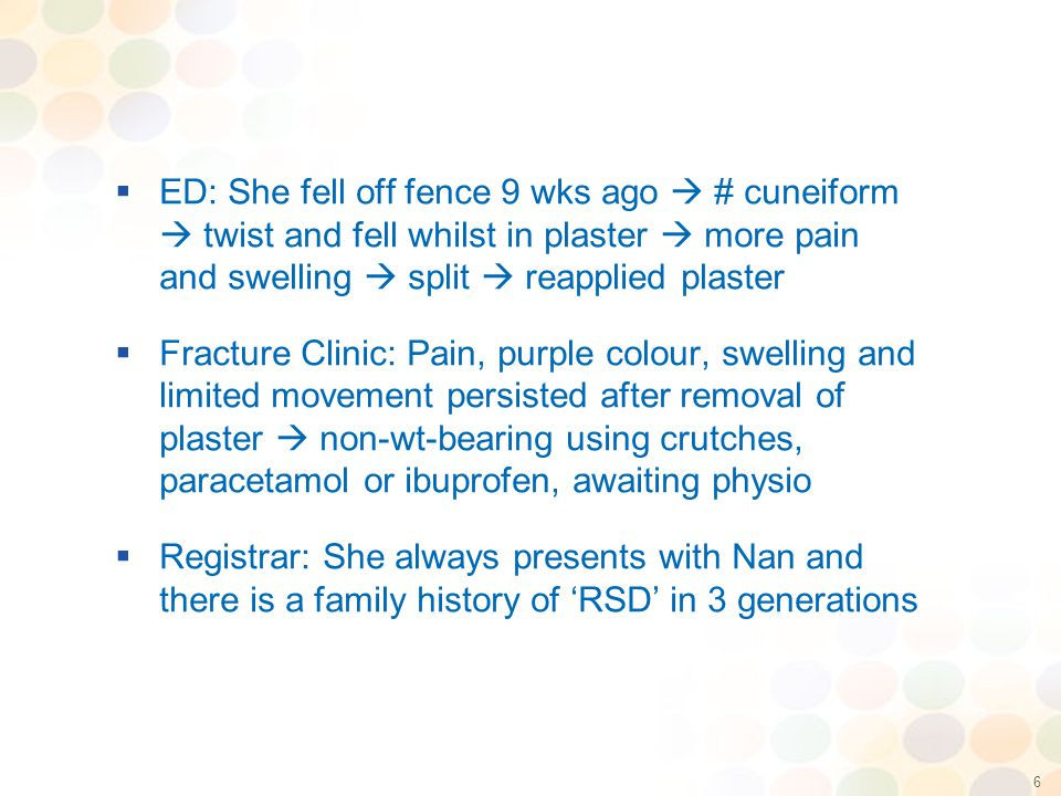 6  ED: She fell off fence 9 wks ago  # cuneiform  twist and fell whilst in plaster  more pain and swelling  split  reapplied plaster  Fracture Clinic: Pain, purple colour, swelling and limited movement persisted after removal of plaster  non-wt-bearing using crutches, paracetamol or ibuprofen, awaiting physio  Registrar: She always presents with Nan and there is a family history of 'RSD' in 3 generations