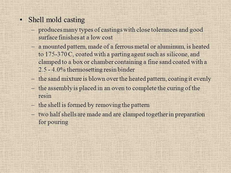 Shell mold casting –produces many types of castings with close tolerances and good surface finishes at a low cost –a mounted pattern, made of a ferrou