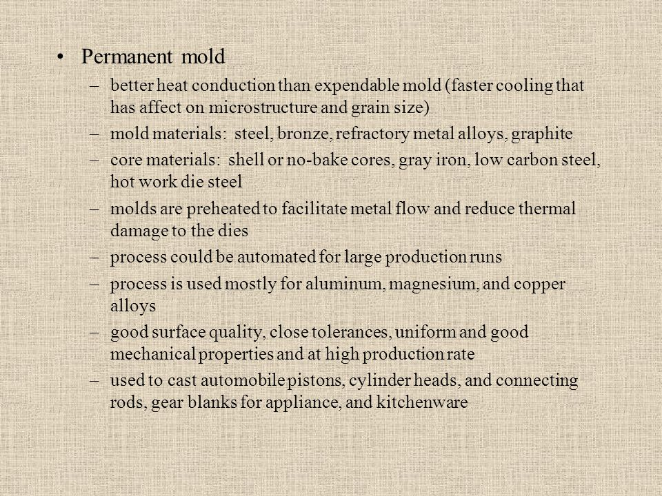 Permanent mold –better heat conduction than expendable mold (faster cooling that has affect on microstructure and grain size) –mold materials: steel,