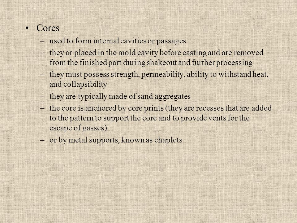 Cores –used to form internal cavities or passages –they ar placed in the mold cavity before casting and are removed from the finished part during shak