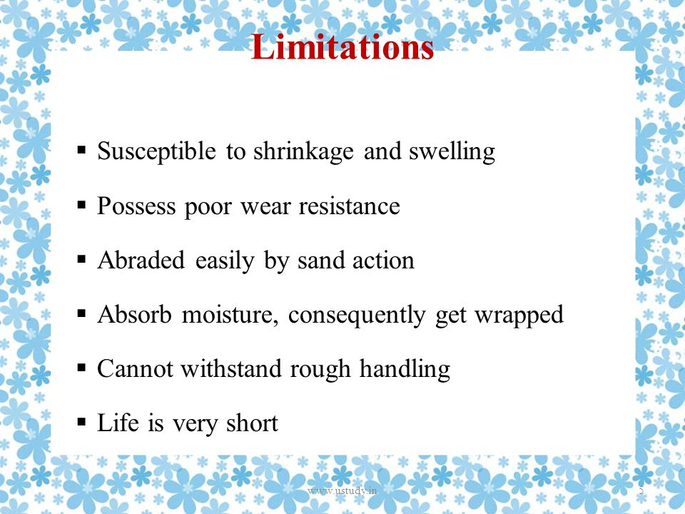 Limitations  Susceptible to shrinkage and swelling  Possess poor wear resistance  Abraded easily by sand action  Absorb moisture, consequently get wrapped  Cannot withstand rough handling  Life is very short 5www.ustudy.in