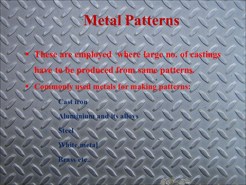 Metal Patterns  These are employed where large no.