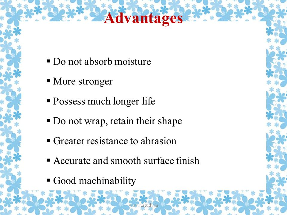 Advantages  Do not absorb moisture  More stronger  Possess much longer life  Do not wrap, retain their shape  Greater resistance to abrasion  Accurate and smooth surface finish  Good machinability 7www.ustudy.in