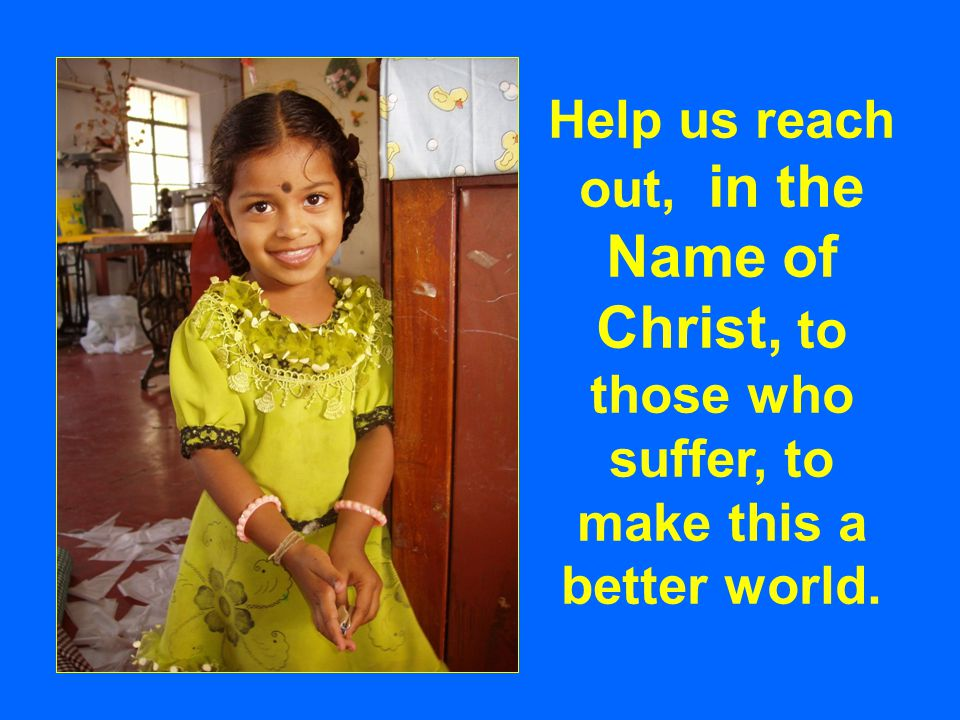 Help us reach out, in the Name of Christ, to those who suffer, to make this a better world.