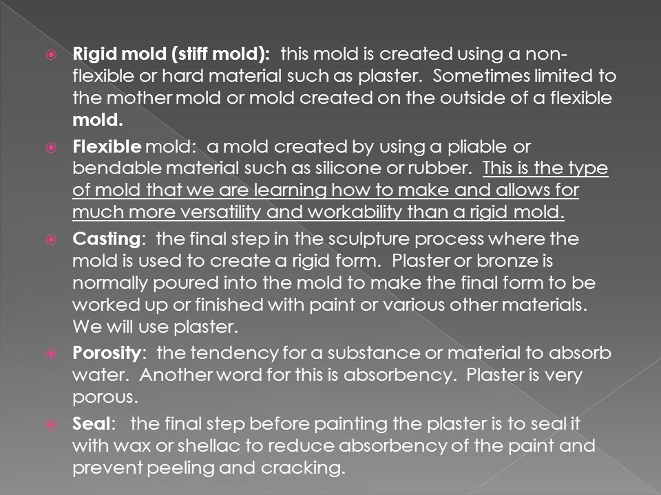  Rigid mold (stiff mold): this mold is created using a non- flexible or hard material such as plaster. Sometimes limited to the mother mold or mold c