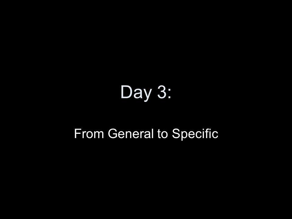 Day 3: From General to Specific