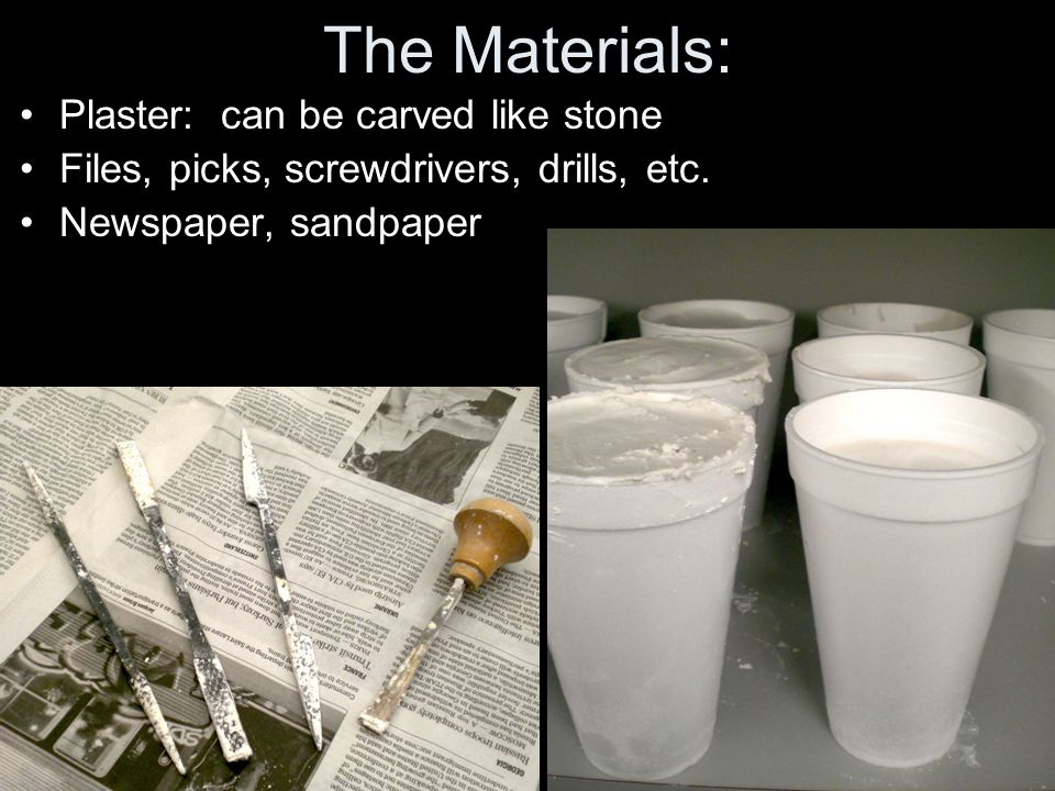 The Materials: Plaster: can be carved like stone Files, picks, screwdrivers, drills, etc.