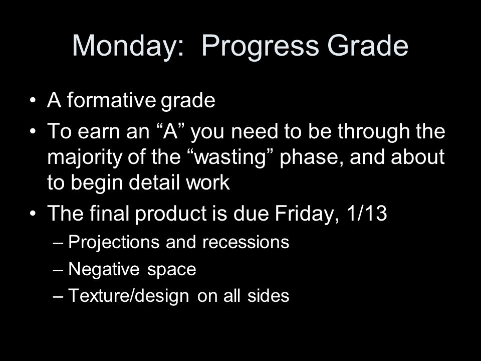 Monday: Progress Grade A formative grade To earn an A you need to be through the majority of the wasting phase, and about to begin detail work The final product is due Friday, 1/13 –Projections and recessions –Negative space –Texture/design on all sides
