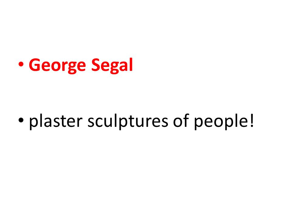 George Segal plaster sculptures of people!