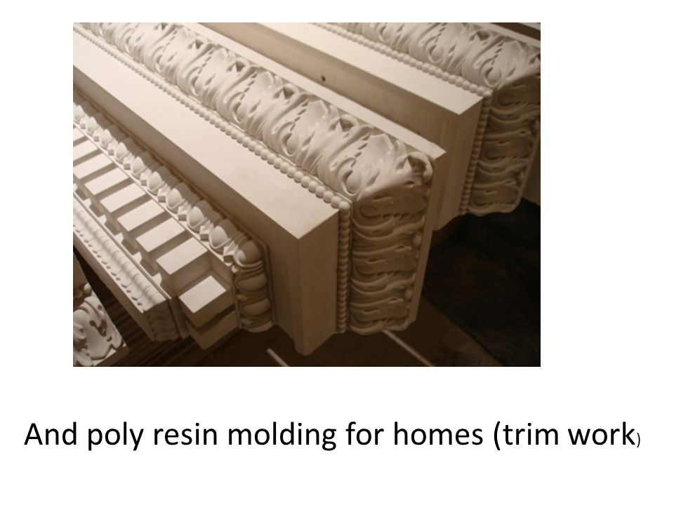 And poly resin molding for homes (trim work )