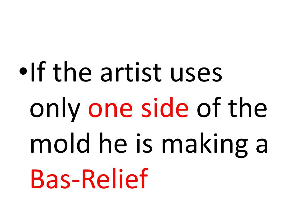 If the artist uses only one side of the mold he is making a Bas-Relief