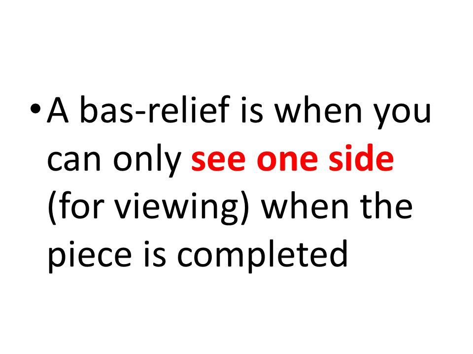 A bas-relief is when you can only see one side (for viewing) when the piece is completed