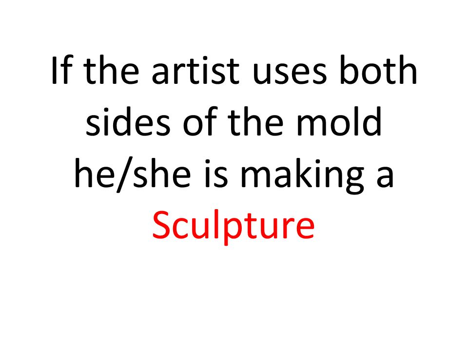 If the artist uses both sides of the mold he/she is making a Sculpture