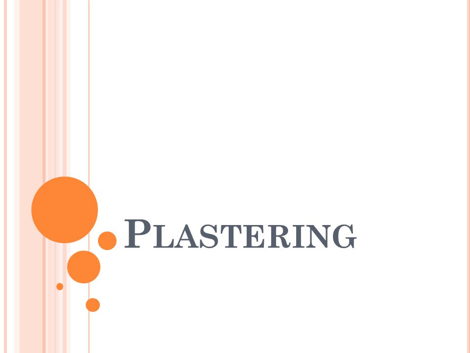 O BJECTS OF PLASTERING : Plastering is done to achieve the following objects 1.