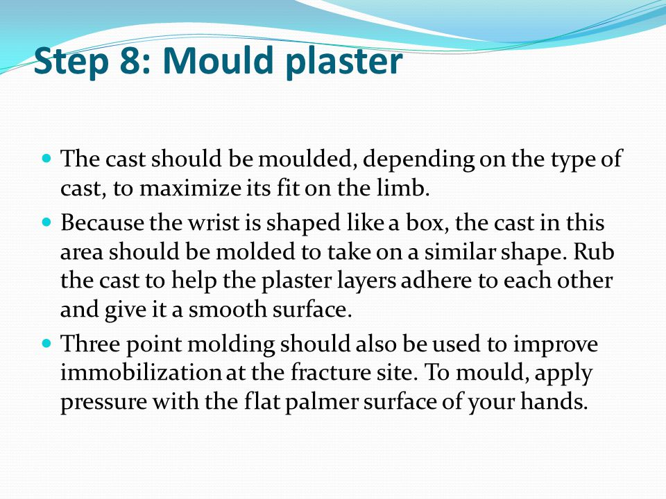 Step 8: Mould plaster The cast should be moulded, depending on the type of cast, to maximize its fit on the limb. Because the wrist is shaped like a b
