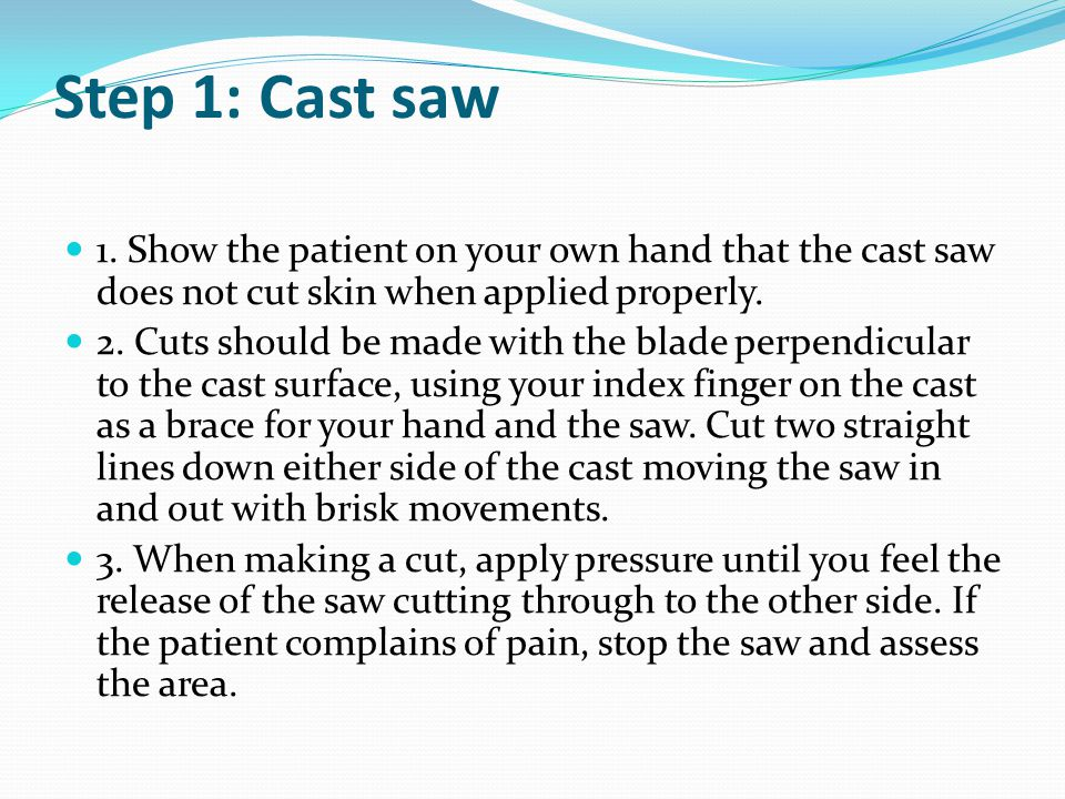 Step 1: Cast saw 1. Show the patient on your own hand that the cast saw does not cut skin when applied properly. 2. Cuts should be made with the blade