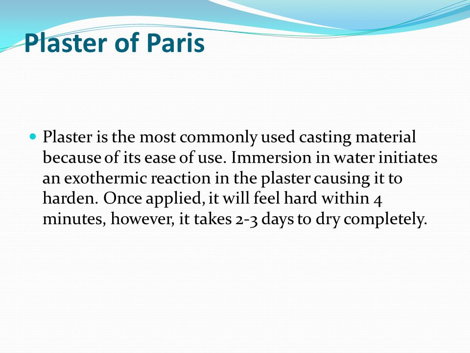 Plaster of Paris Plaster is the most commonly used casting material because of its ease of use. Immersion in water initiates an exothermic reaction in