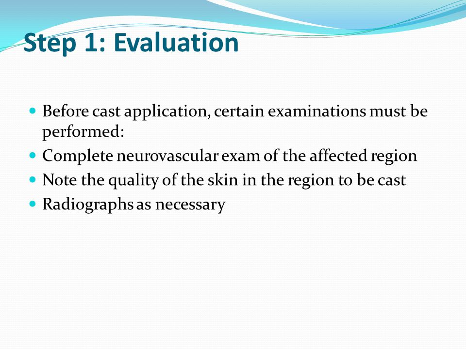 Step 1: Evaluation Before cast application, certain examinations must be performed: Complete neurovascular exam of the affected region Note the qualit
