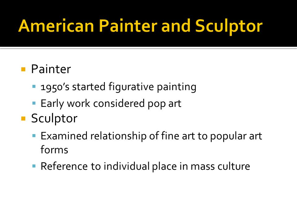  Painter  1950's started figurative painting  Early work considered pop art  Sculptor  Examined relationship of fine art to popular art forms  Reference to individual place in mass culture
