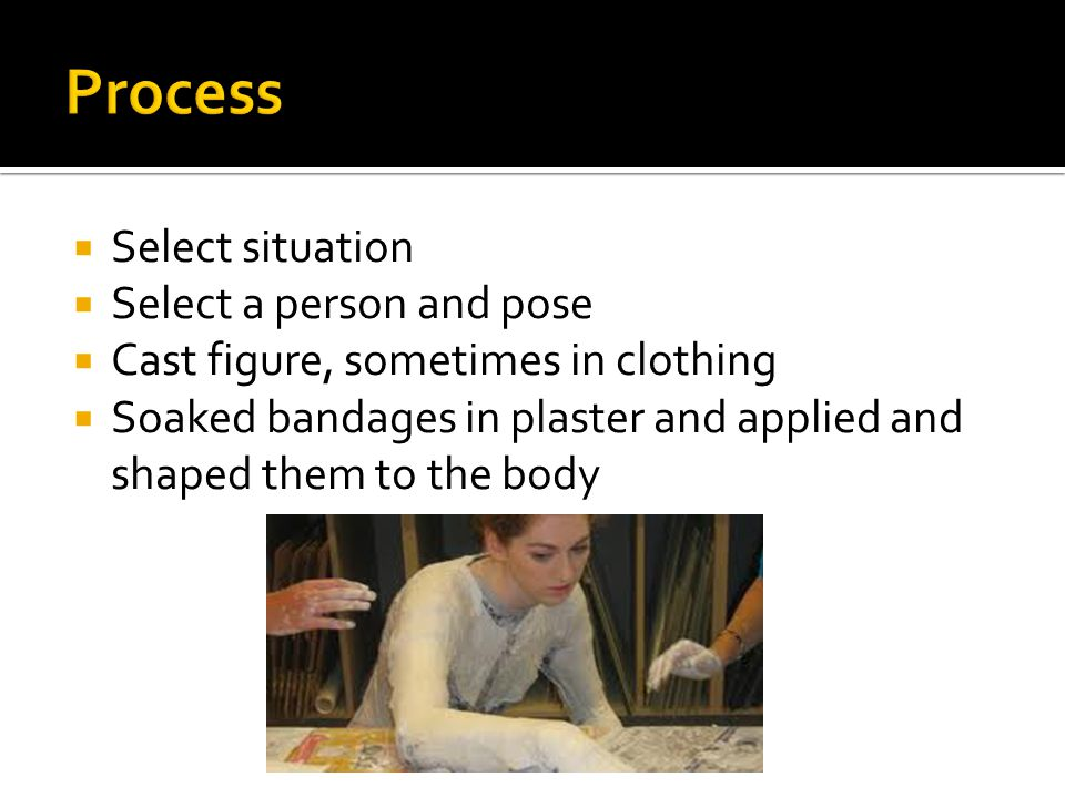  Select situation  Select a person and pose  Cast figure, sometimes in clothing  Soaked bandages in plaster and applied and shaped them to the body