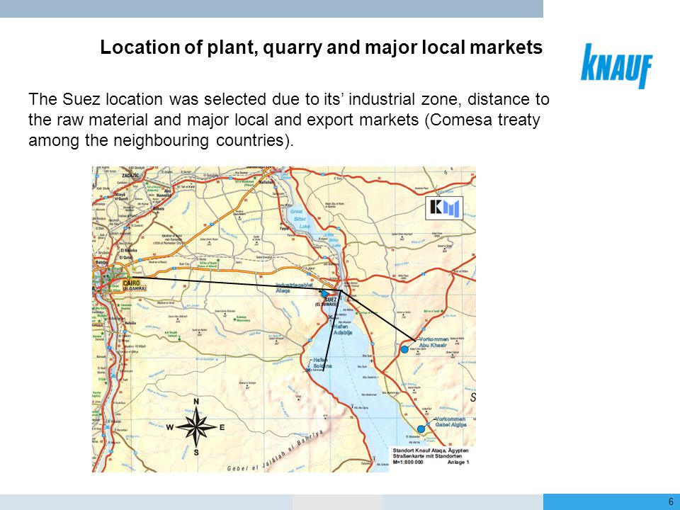 January 2013 6 Location 80 km 35 km 125 km Location of plant, quarry and major local markets The Suez location was selected due to its' industrial zone, distance to the raw material and major local and export markets (Comesa treaty among the neighbouring countries).
