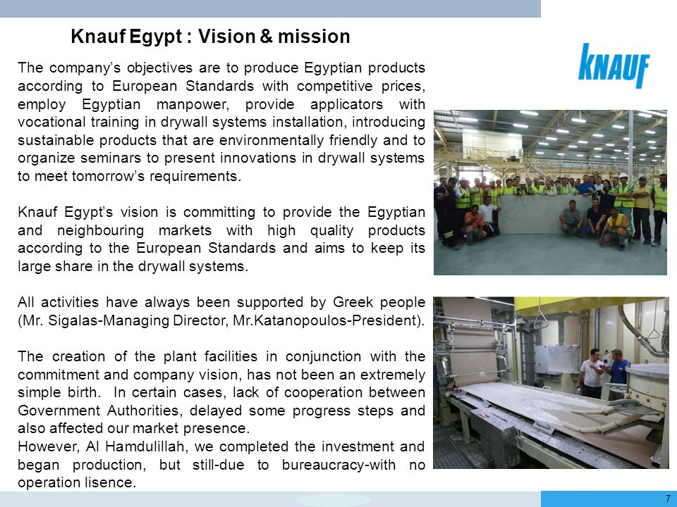 January 2013 7 The company's objectives are to produce Egyptian products according to European Standards with competitive prices, employ Egyptian manpower, provide applicators with vocational training in drywall systems installation, introducing sustainable products that are environmentally friendly and to organize seminars to present innovations in drywall systems to meet tomorrow's requirements.