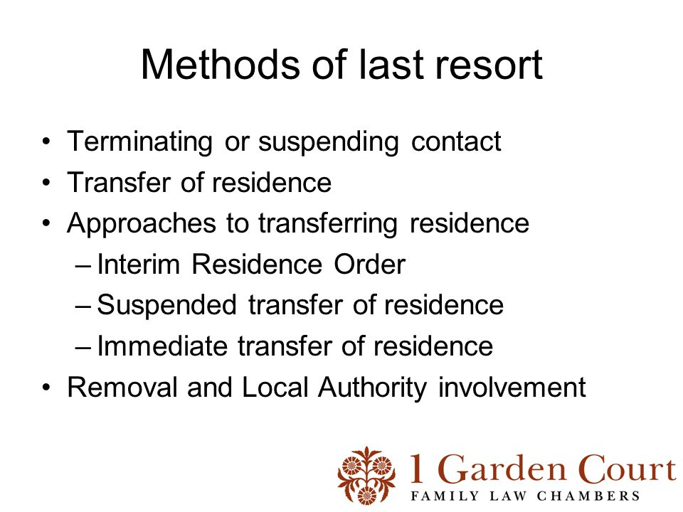 Methods of last resort Terminating or suspending contact Transfer of residence Approaches to transferring residence –Interim Residence Order –Suspended transfer of residence –Immediate transfer of residence Removal and Local Authority involvement