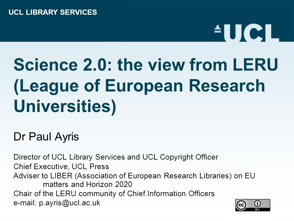 UCL LIBRARY SERVICES Science 2.0: the view from LERU (League of European Research Universities) Dr Paul Ayris Director of UCL Library Services and UCL Copyright Officer Chief Executive, UCL Press Adviser to LIBER (Association of European Research Libraries) on EU matters and Horizon 2020 Chair of the LERU community of Chief Information Officers e-mail: p.ayris@ucl.ac.uk