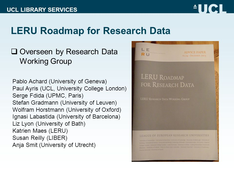 UCL LIBRARY SERVICES LERU Roadmap for Research Data  Overseen by Research Data Working Group Pablo Achard (University of Geneva) Paul Ayris (UCL, Uni