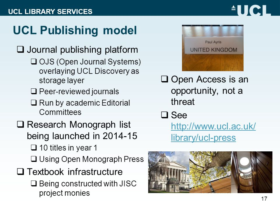 UCL LIBRARY SERVICES UCL Publishing model  Journal publishing platform  OJS (Open Journal Systems) overlaying UCL Discovery as storage layer  Peer-reviewed journals  Run by academic Editorial Committees  Research Monograph list being launched in 2014-15  10 titles in year 1  Using Open Monograph Press  Textbook infrastructure  Being constructed with JISC project monies 17  Open Access is an opportunity, not a threat  See http://www.ucl.ac.uk/ library/ucl-press http://www.ucl.ac.uk/ library/ucl-press