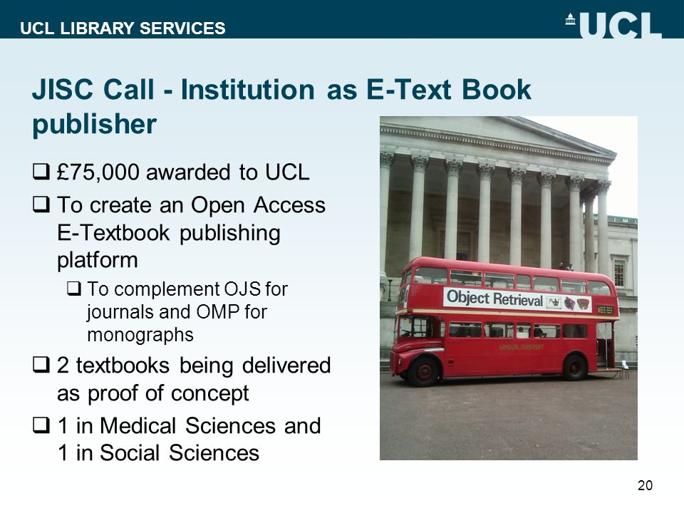 UCL LIBRARY SERVICES JISC Call - Institution as E-Text Book publisher  £75,000 awarded to UCL  To create an Open Access E-Textbook publishing platform  To complement OJS for journals and OMP for monographs  2 textbooks being delivered as proof of concept  1 in Medical Sciences and 1 in Social Sciences 20