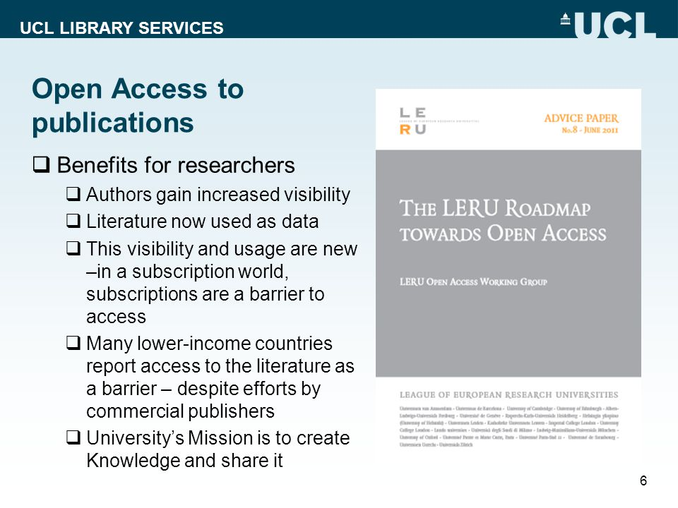 UCL LIBRARY SERVICES Open Access to publications  Benefits for researchers  Authors gain increased visibility  Literature now used as data  This visibility and usage are new –in a subscription world, subscriptions are a barrier to access  Many lower-income countries report access to the literature as a barrier – despite efforts by commercial publishers  University's Mission is to create Knowledge and share it 6