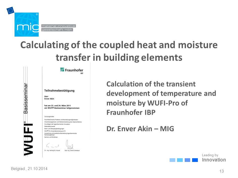 Leading by Innovation Belgrad, 21.10.2014 Calculating of the coupled heat and moisture transfer in building elements 13 Calculation of the transient development of temperature and moisture by WUFI-Pro of Fraunhofer IBP Dr.