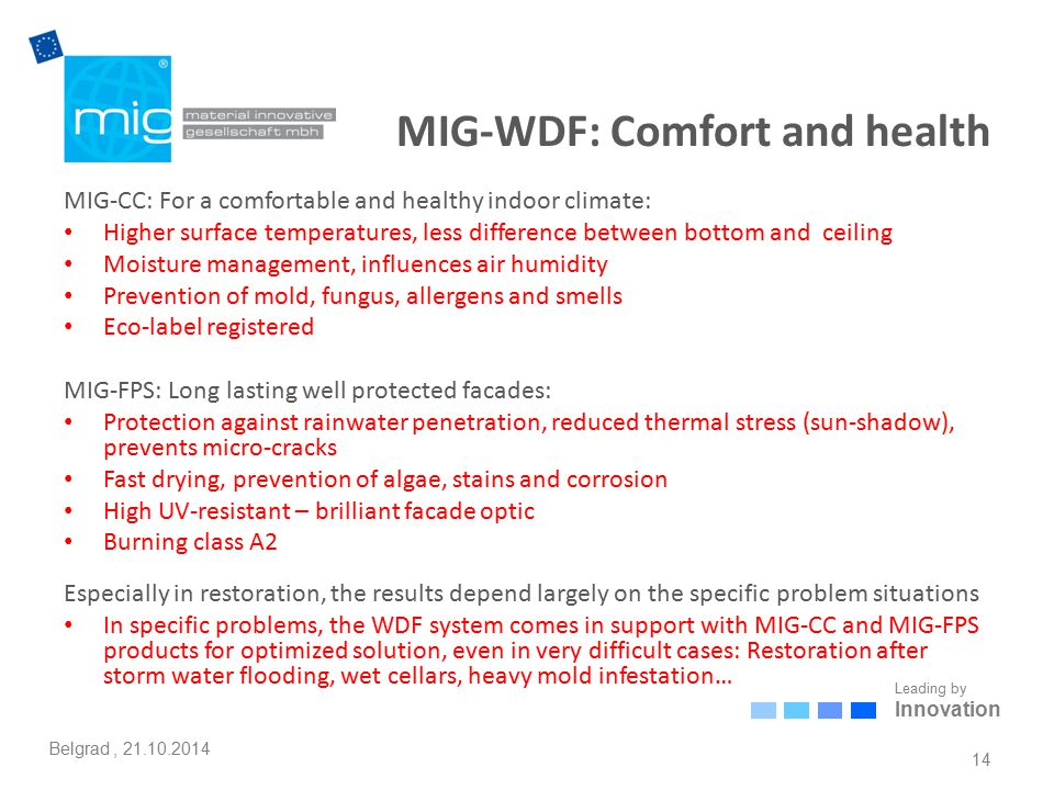 Leading by Innovation Belgrad, 21.10.2014 MIG-WDF: Comfort and health MIG-CC: For a comfortable and healthy indoor climate: Higher surface temperatures, less difference between bottom and ceiling Moisture management, influences air humidity Prevention of mold, fungus, allergens and smells Eco-label registered MIG-FPS: Long lasting well protected facades: Protection against rainwater penetration, reduced thermal stress (sun-shadow), prevents micro-cracks Fast drying, prevention of algae, stains and corrosion High UV-resistant – brilliant facade optic Burning class A2 Especially in restoration, the results depend largely on the specific problem situations In specific problems, the WDF system comes in support with MIG-CC and MIG-FPS products for optimized solution, even in very difficult cases: Restoration after storm water flooding, wet cellars, heavy mold infestation… 14