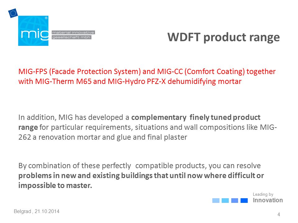 Leading by Innovation Belgrad, 21.10.2014 WDF examples: humid, porous, badly insulating masonry restoration HYGRO Dehumidifying mortar MIG-FPS EXTERIOR MIG-CC INTERIOR MIG THERM 65 insulating mortar HYGRO silicifying agent MIG PTZ 262 Specific advantages for this type of construction: Efficient long lasting wall dehumidification, prevention of mold and allergens Before application of HYGRO dehumidification mortar: Efficient removal of eventual mold layer by MIG-HYGRO mold remover Solidification of porous masonry and reduction of hygroscopicity by HYGRO silicification agent High vapor transmission, fast drying:  = Improved performance of dry materials, prevention of mould, algae, stains and corrosion No electrostatic charging  = No dust attraction, clean surface Optional top coat with MIG stuccos: A: MIG embossed stucco + MIG-FPS B: MIG smooth stucco alone MIG reinforcement fabric 25