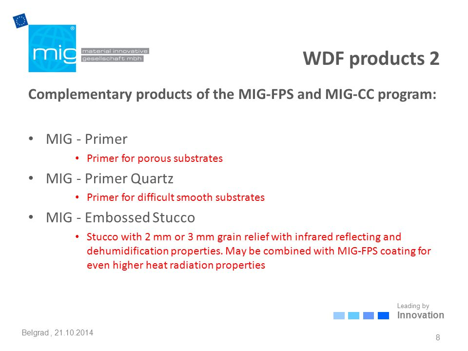 Leading by Innovation Belgrad, 21.10.2014 WDF products 2 Complementary products of the MIG-FPS and MIG-CC program: MIG - Primer Primer for porous substrates MIG - Primer Quartz Primer for difficult smooth substrates MIG - Embossed Stucco Stucco with 2 mm or 3 mm grain relief with infrared reflecting and dehumidification properties.