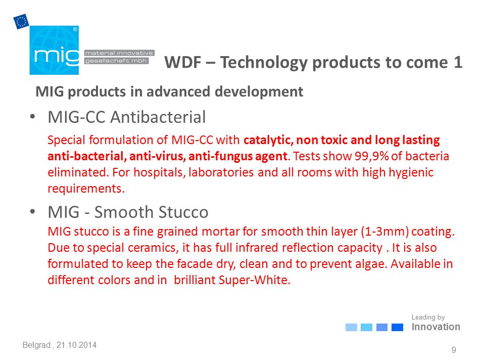 Leading by Innovation Belgrad, 21.10.2014 WDF – Technology products to come 1 MIG products in advanced development MIG-CC Antibacterial Special formulation of MIG-CC with catalytic, non toxic and long lasting anti-bacterial, anti-virus, anti-fungus agent.
