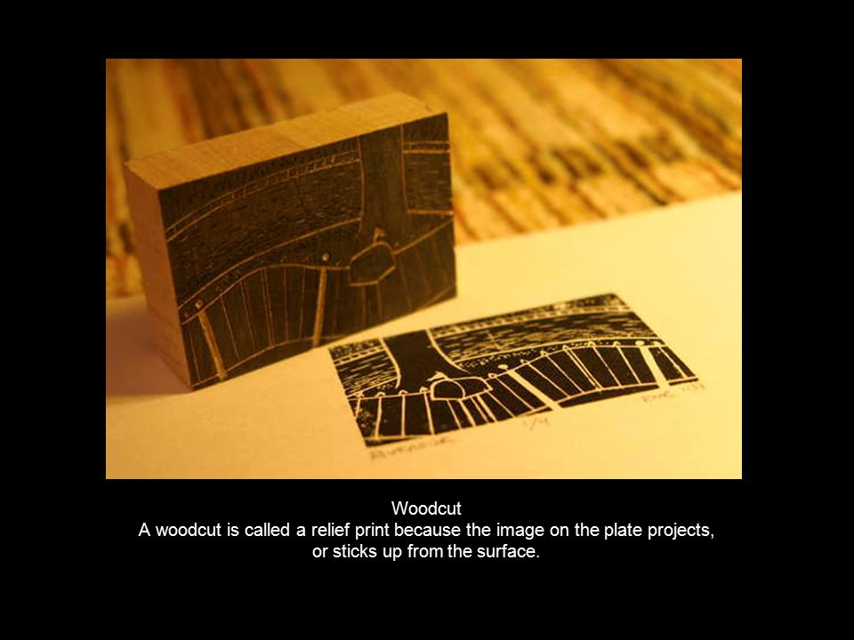 Woodcut A woodcut is called a relief print because the image on the plate projects, or sticks up from the surface.