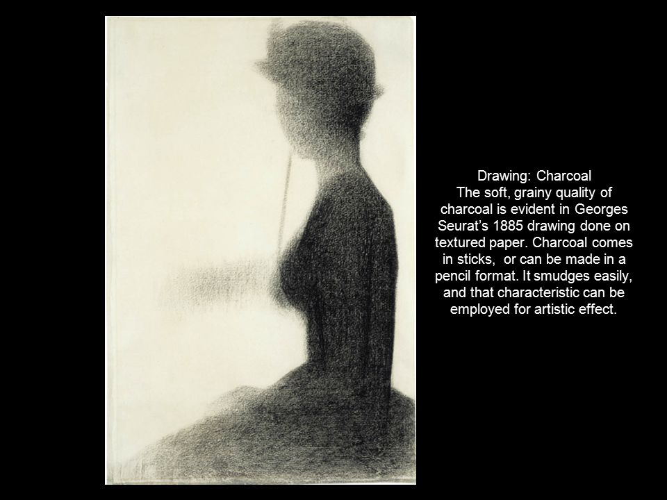 Drawing: Charcoal The soft, grainy quality of charcoal is evident in Georges Seurat's 1885 drawing done on textured paper. Charcoal comes in sticks, o