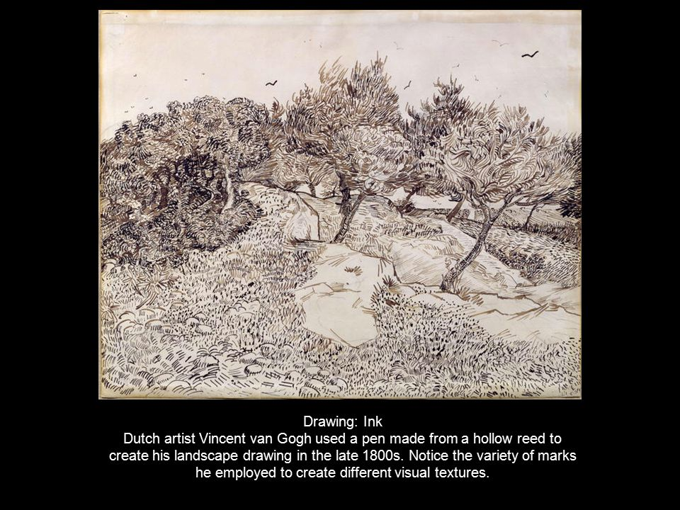 Drawing: Ink Dutch artist Vincent van Gogh used a pen made from a hollow reed to create his landscape drawing in the late 1800s. Notice the variety of