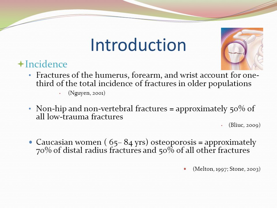 Introduction  Incidence Fractures of the humerus, forearm, and wrist account for one- third of the total incidence of fractures in older populations (Nguyen, 2001) Non-hip and non-vertebral fractures = approximately 50% of all low-trauma fractures (Bliuc, 2009) Caucasian women ( 65– 84 yrs) osteoporosis = approximately 70% of distal radius fractures and 50% of all other fractures (Melton, 1997; Stone, 2003)